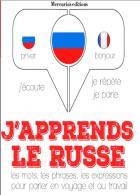 J'apprends le russe - j'écoute, je répète, je parle - les mots, les phrases, les expressions pour parler en voyage et au travail