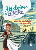Histoires a ecrire - secrets au château de versailles : cycle 3 (édition 2021)