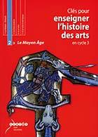 Clés pour enseigner l'histoire des arts en cycle 3 - Le Moyen Âge